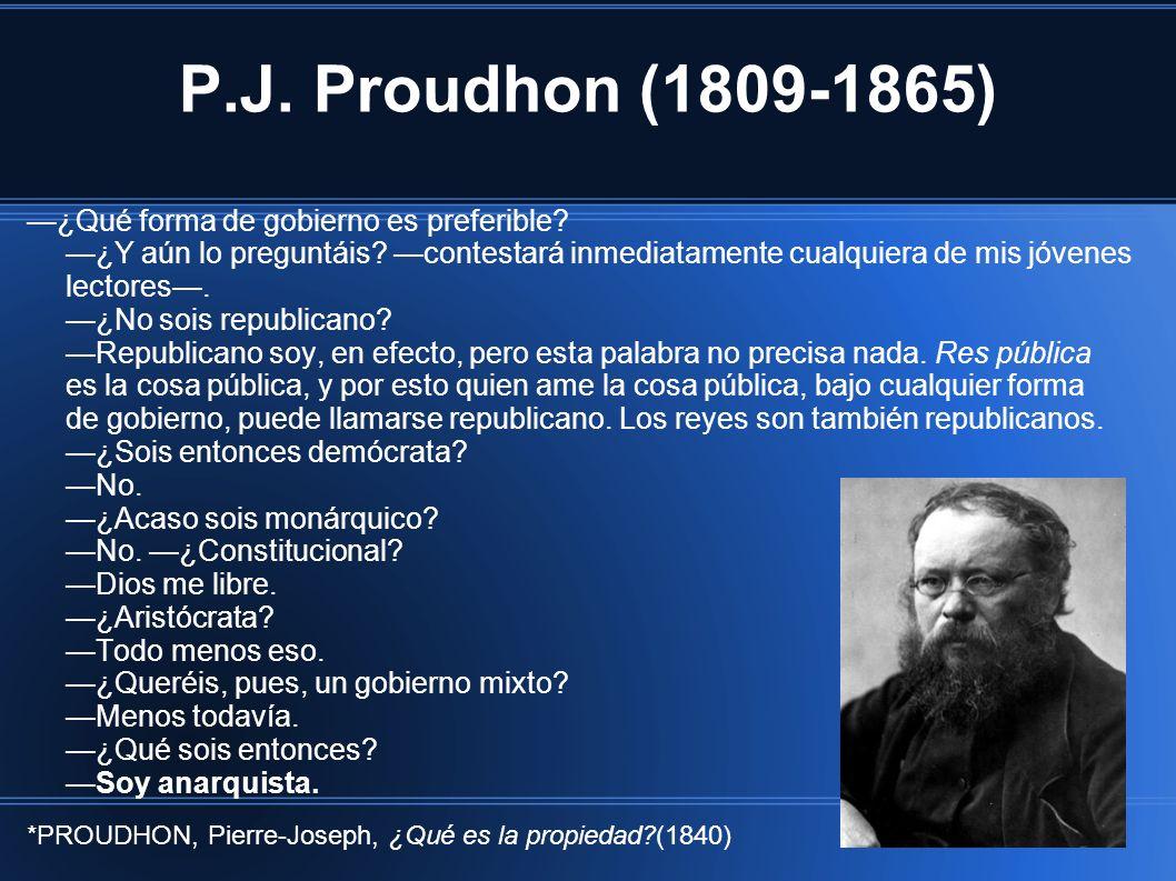 P.J. Proudhon (1809-1865) ¿Qué forma de gobierno es preferible? ¿Y aún lo preguntáis? contestará inmediatamente cualquiera de mis jóvenes lectores. ¿N
