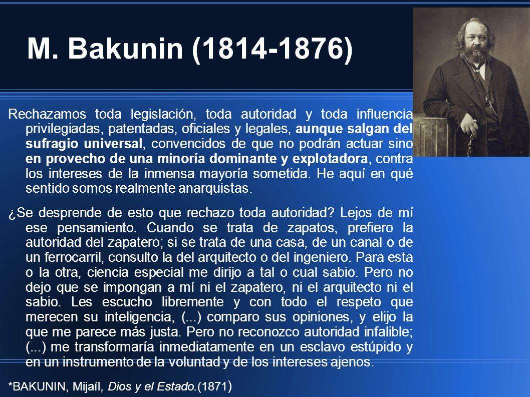 M. Bakunin (1814-1876) Rechazamos toda legislación, toda autoridad y toda influencia privilegiadas, patentadas, oficiales y legales, aunque salgan del