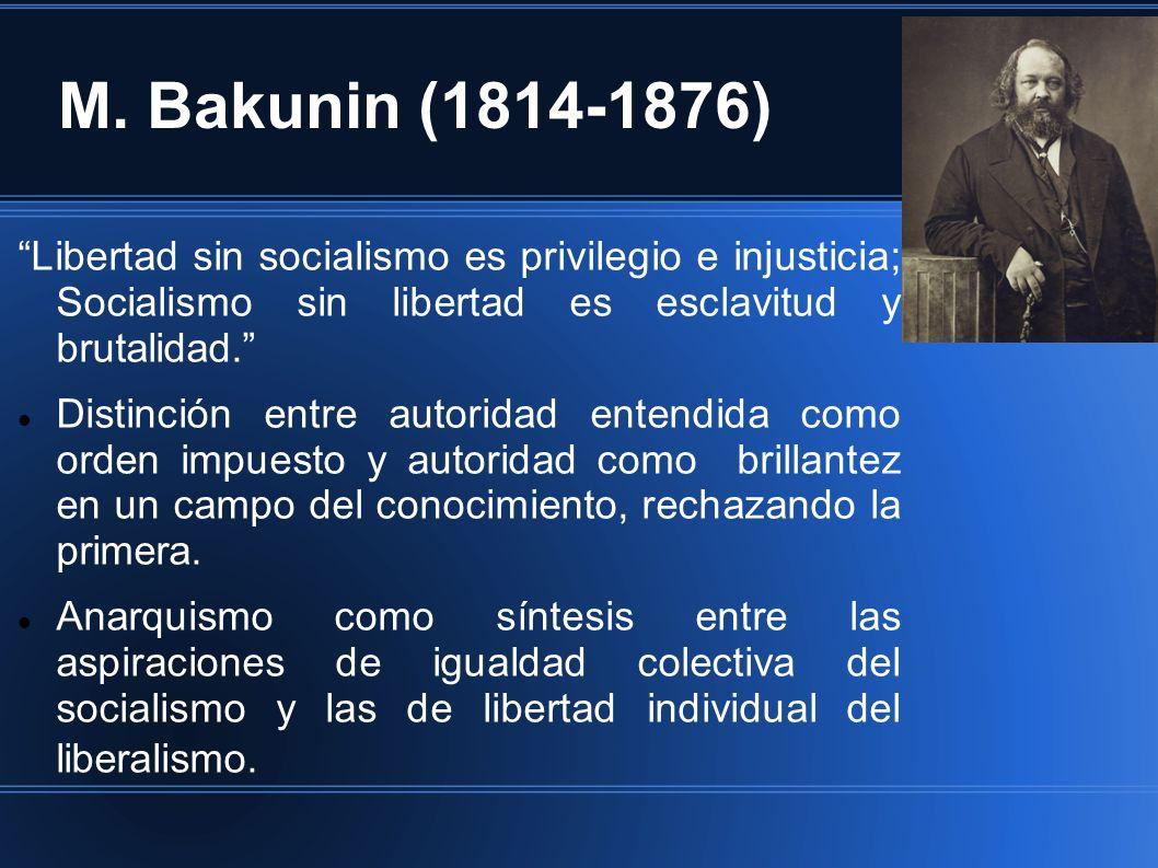M. Bakunin (1814-1876) Libertad sin socialismo es privilegio e injusticia; Socialismo sin libertad es esclavitud y brutalidad. Distinción entre autori
