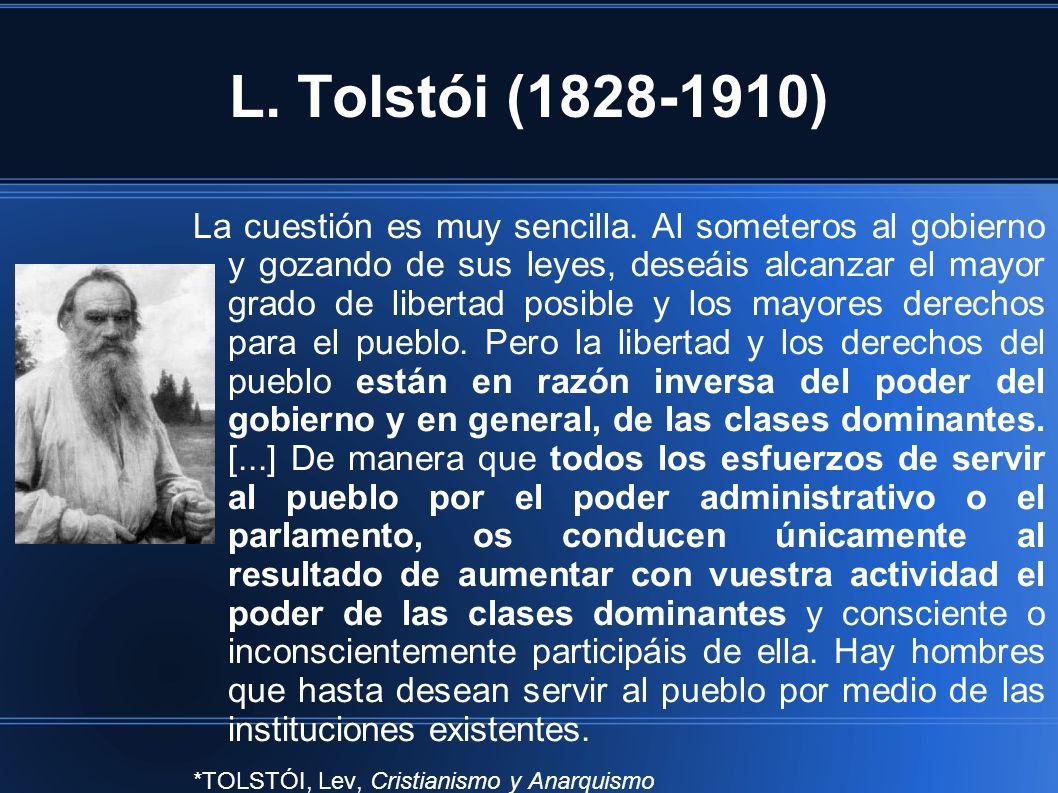 L. Tolstói (1828-1910) La cuestión es muy sencilla. Al someteros al gobierno y gozando de sus leyes, deseáis alcanzar el mayor grado de libertad posib
