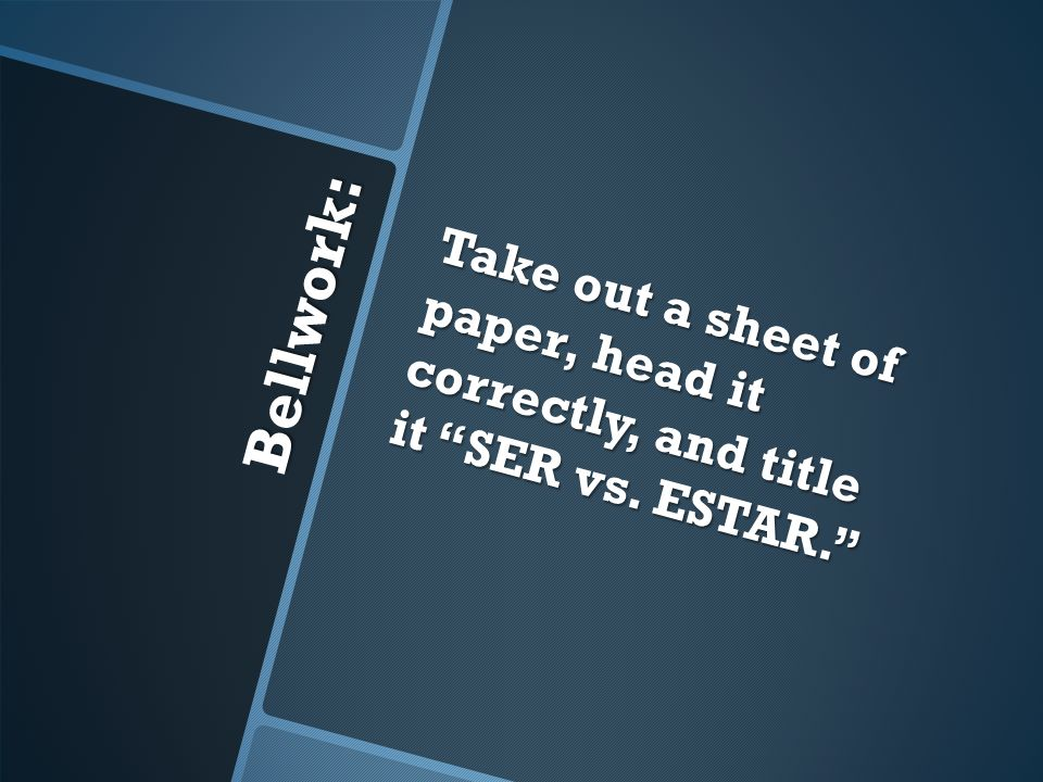 Bellwork: Take out a sheet of paper, head it correctly, and title it SER vs. ESTAR.