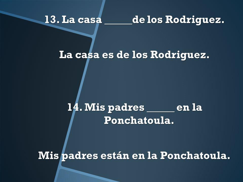 13. La casa _____de los Rodriguez. La casa es de los Rodriguez. 14. Mis padres _____ en la Ponchatoula. Mis padres están en la Ponchatoula.