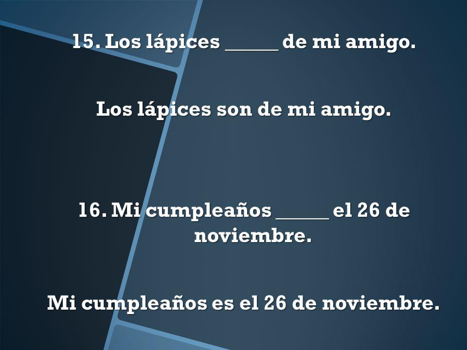 15. Los lápices _____ de mi amigo. Los lápices son de mi amigo. 16. Mi cumpleaños _____ el 26 de noviembre. Mi cumpleaños es el 26 de noviembre.