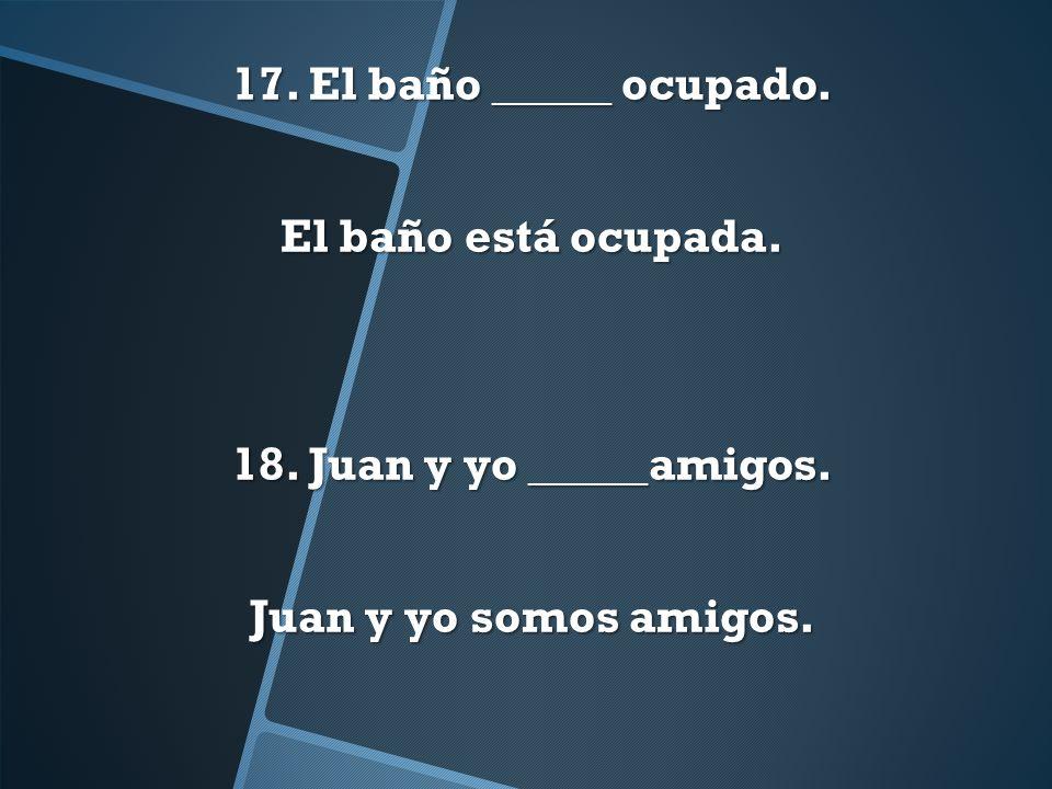 17. El baño _____ ocupado. El baño está ocupada. 18. Juan y yo _____amigos. Juan y yo somos amigos.