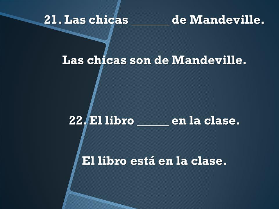 21. Las chicas ______ de Mandeville. Las chicas son de Mandeville. 22. El libro _____ en la clase. El libro está en la clase.
