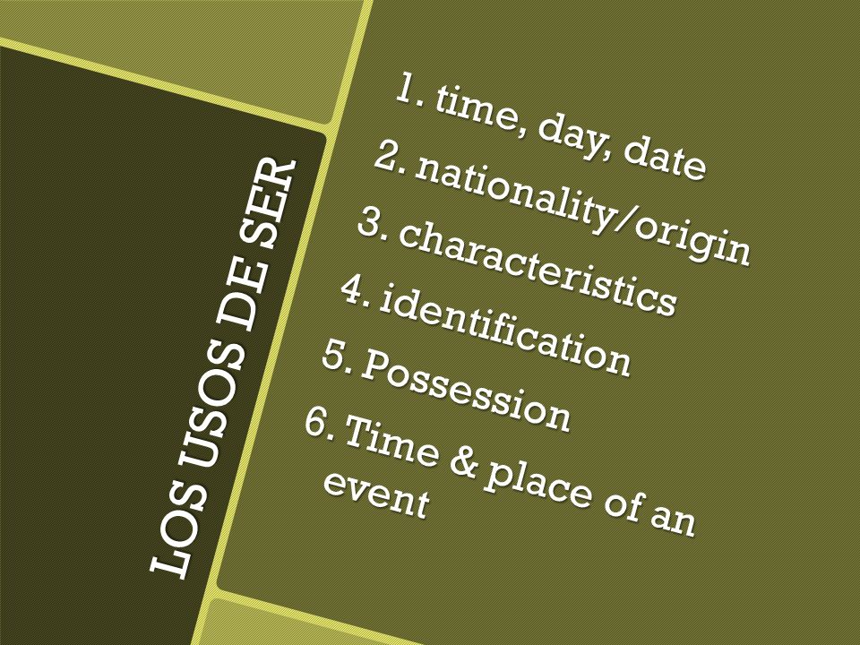 LOS USOS DE SER 1. time, day, date 2. nationality/origin 3. characteristics 4. identification 5. Possession 6. Time & place of an event