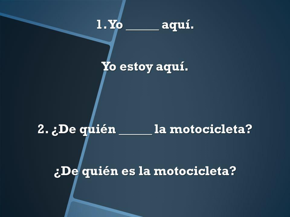 1. Yo _____ aquí. Yo estoy aquí. 2. ¿De quién _____ la motocicleta? ¿De quién es la motocicleta?.