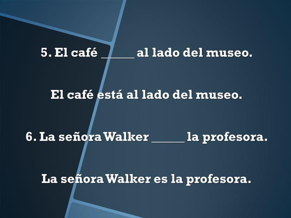 5. El café _____ al lado del museo. El café está al lado del museo. 6. La señora Walker _____ la profesora. La señora Walker es la profesora.