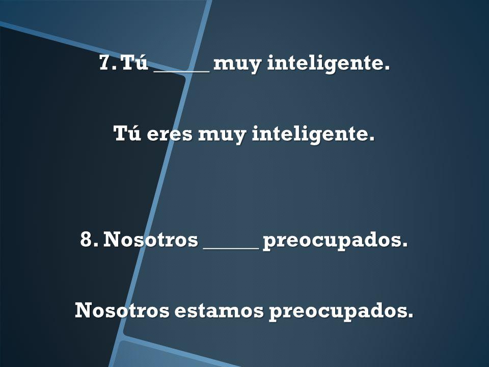 7. Tú _____ muy inteligente. Tú eres muy inteligente. 8. Nosotros _____ preocupados. Nosotros estamos preocupados.