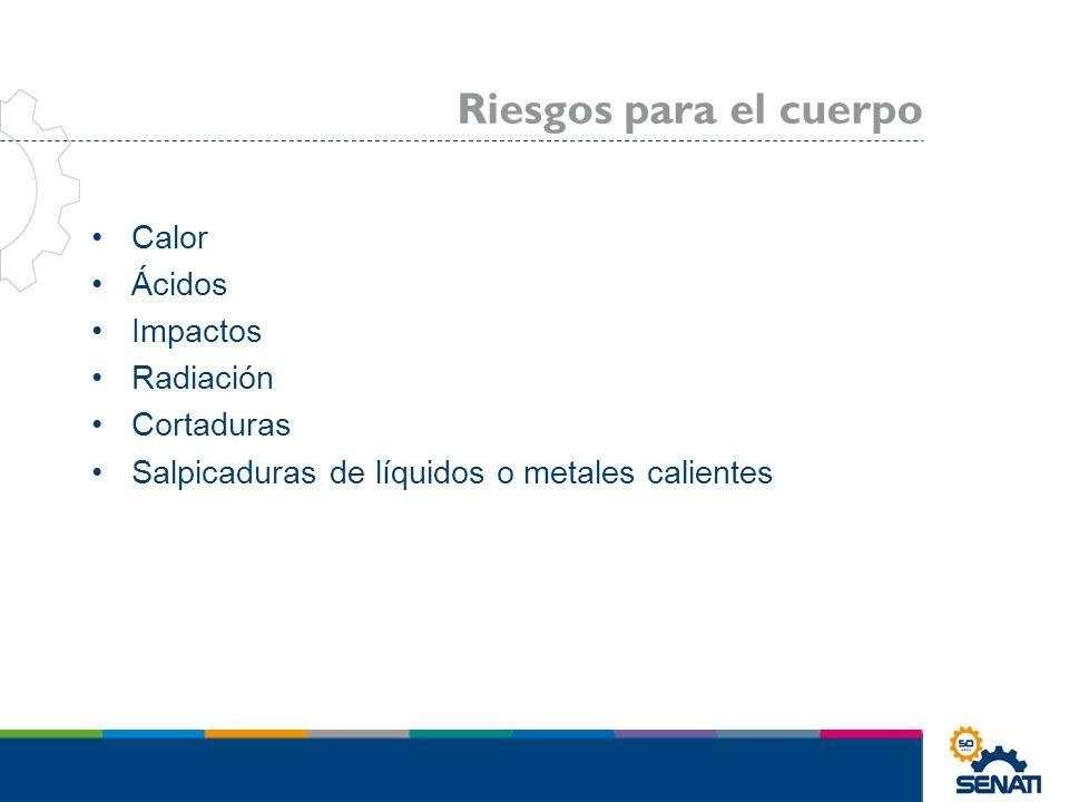 Calor Ácidos Impactos Radiación Cortaduras Salpicaduras de líquidos o metales calientes Riesgos para el cuerpo