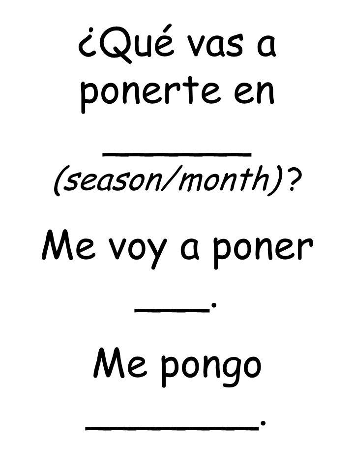 ¿Qué vas a ponerte en ______ (season/month) ? Me voy a poner ___. Me pongo _______.