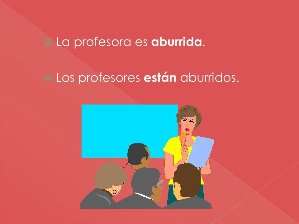 La profesora es aburrida. Los profesores están aburridos.