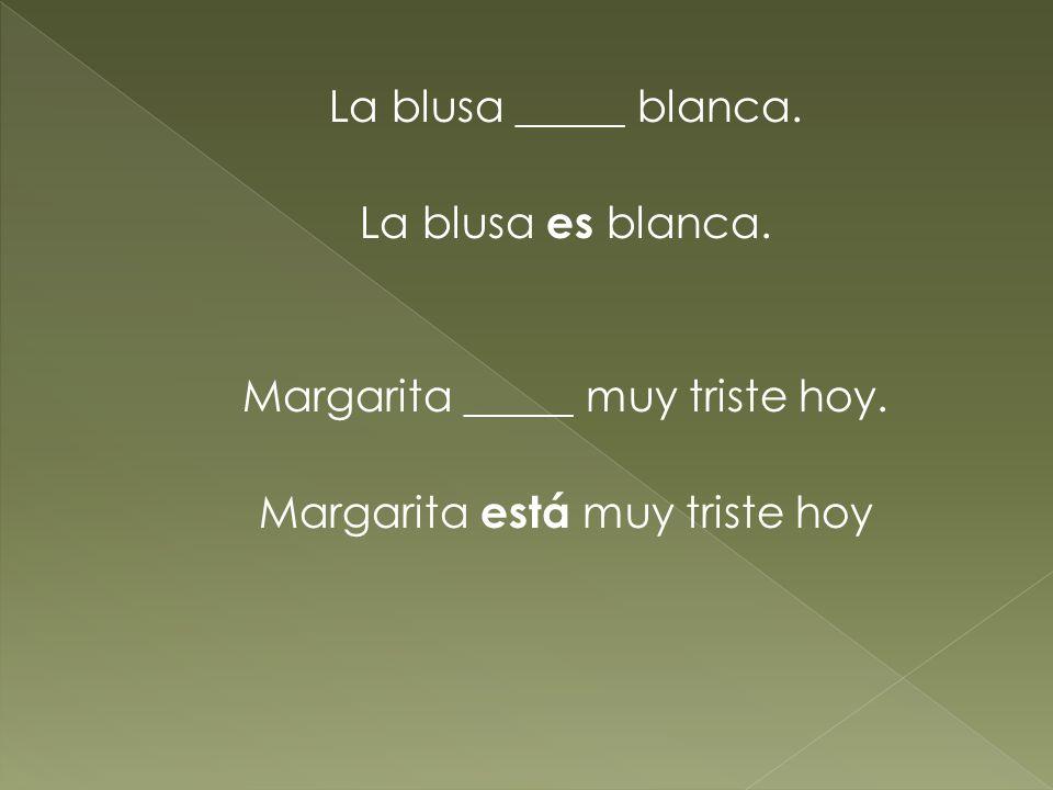 La blusa _____ blanca. La blusa es blanca. Margarita _____ muy triste hoy. Margarita está muy triste hoy