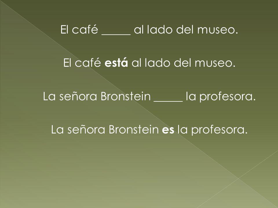 El café _____ al lado del museo. El café está al lado del museo. La señora Bronstein _____ la profesora. La señora Bronstein es la profesora.