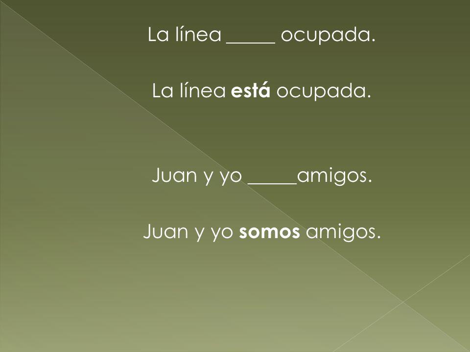 La línea _____ ocupada. La línea está ocupada. Juan y yo _____amigos. Juan y yo somos amigos.