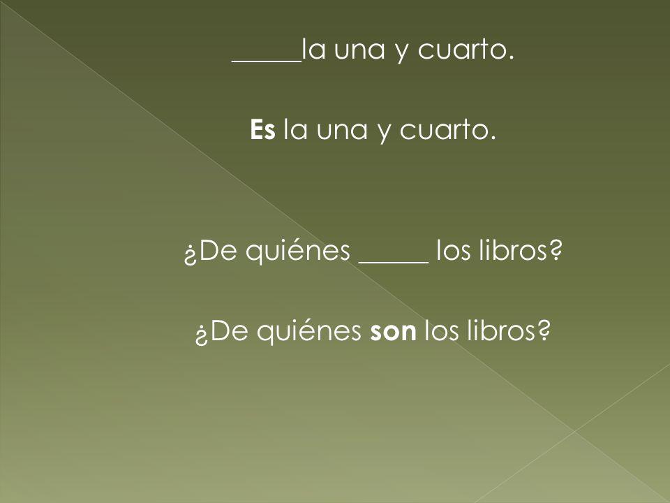 _____la una y cuarto. Es la una y cuarto. ¿De quiénes _____ los libros? ¿De quiénes son los libros?