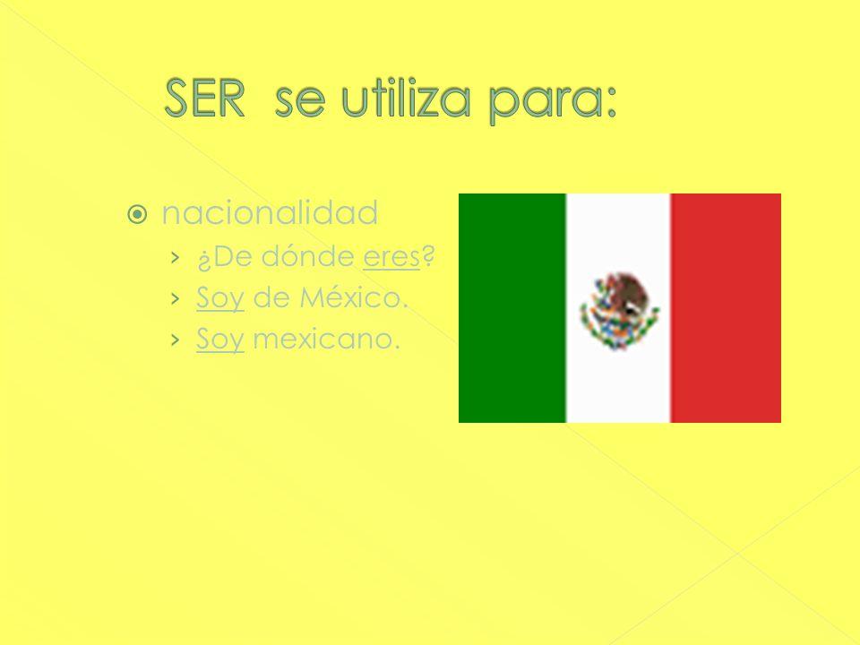 nacionalidad ¿De dónde eres? Soy de México. Soy mexicano.
