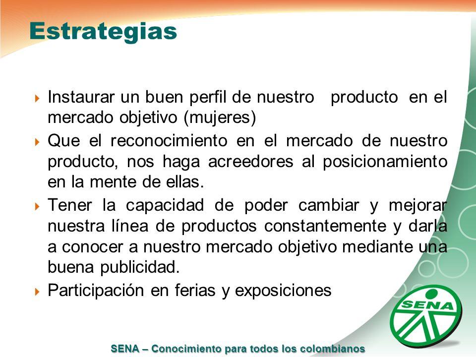 SENA – Conocimiento para todos los colombianos Estrategias Instaurar un buen perfil de nuestro producto en el mercado objetivo (mujeres) Que el recono