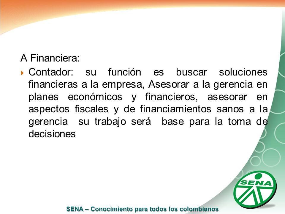 SENA – Conocimiento para todos los colombianos A Financiera: Contador: su función es buscar soluciones financieras a la empresa, Asesorar a la gerenci