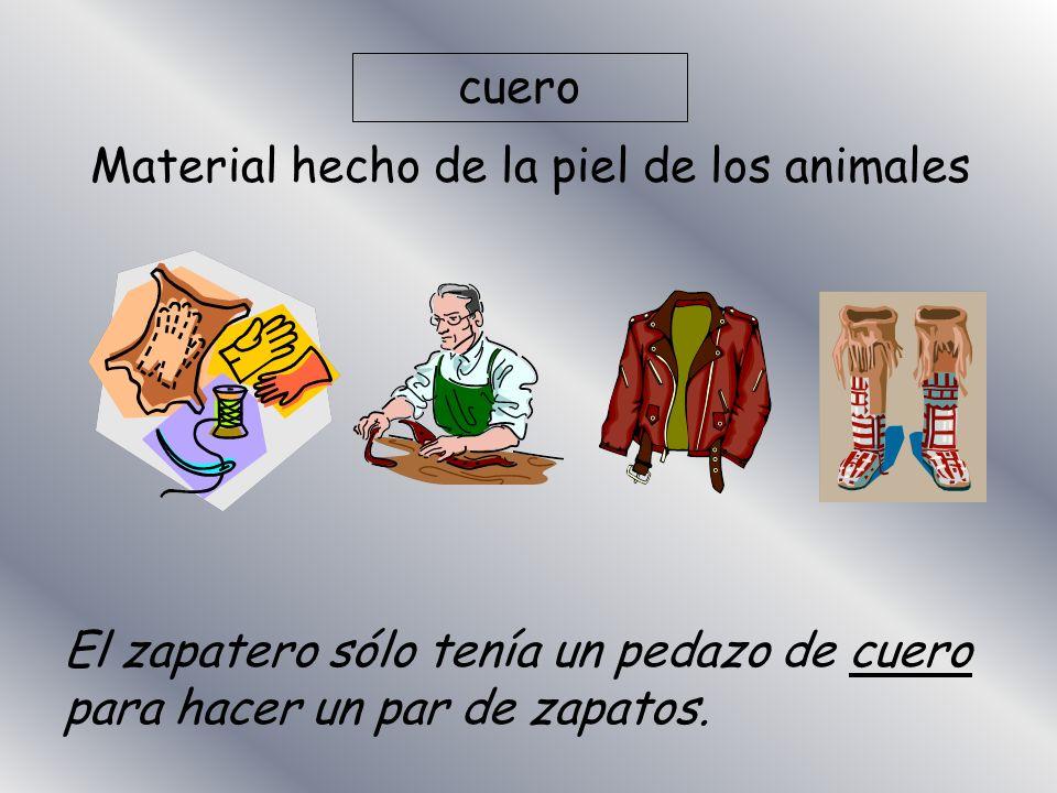 cuero Material hecho de la piel de los animales El zapatero sólo tenía un pedazo de cuero para hacer un par de zapatos.