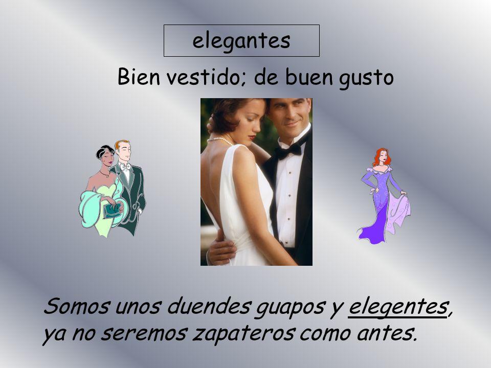 elegantes Bien vestido; de buen gusto Somos unos duendes guapos y elegentes, ya no seremos zapateros como antes.