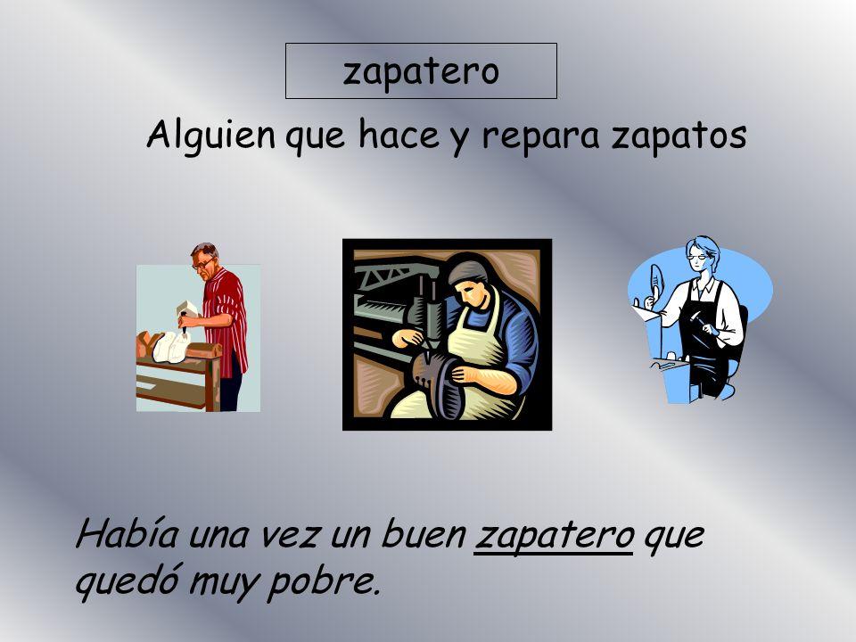 zapatero Alguien que hace y repara zapatos Había una vez un buen zapatero que quedó muy pobre.