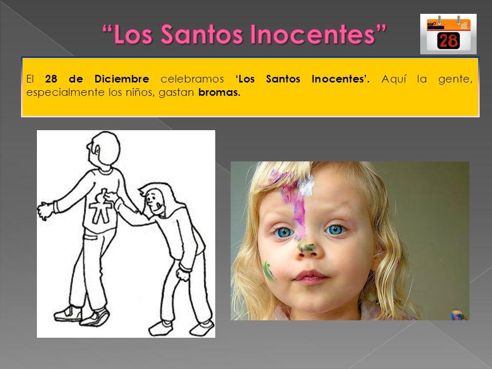 El 28 de Diciembre celebramos Los Santos Inocentes. Aquí la gente, especialmente los niños, gastan bromas.