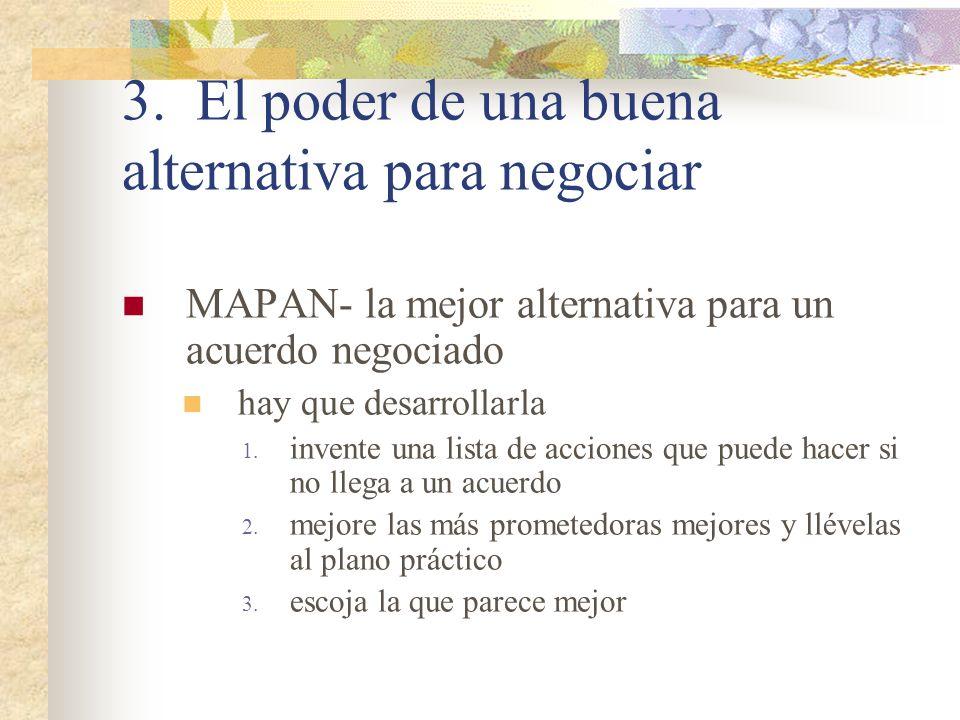 3. El poder de una buena alternativa para negociar MAPAN- la mejor alternativa para un acuerdo negociado hay que desarrollarla 1. invente una lista de