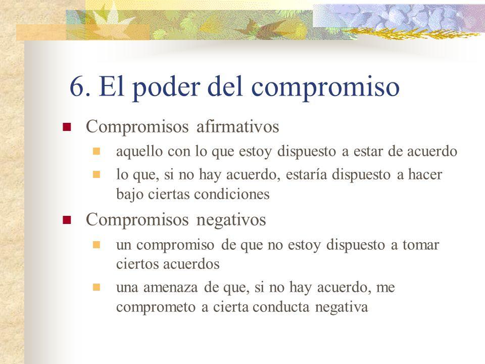6. El poder del compromiso Compromisos afirmativos aquello con lo que estoy dispuesto a estar de acuerdo lo que, si no hay acuerdo, estaría dispuesto
