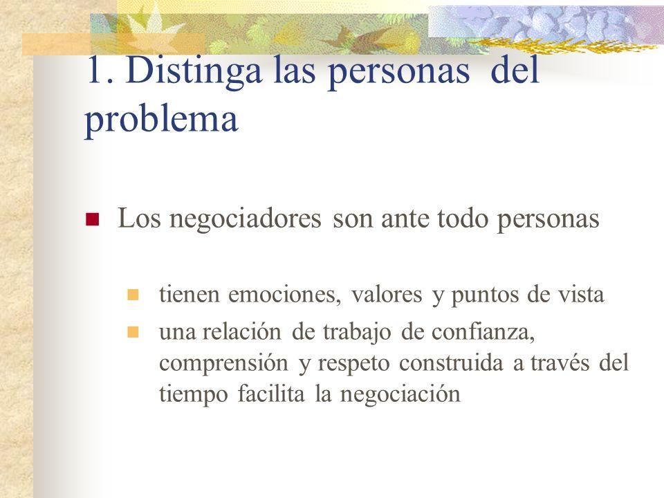 1. Distinga las personas del problema Los negociadores son ante todo personas tienen emociones, valores y puntos de vista una relación de trabajo de c
