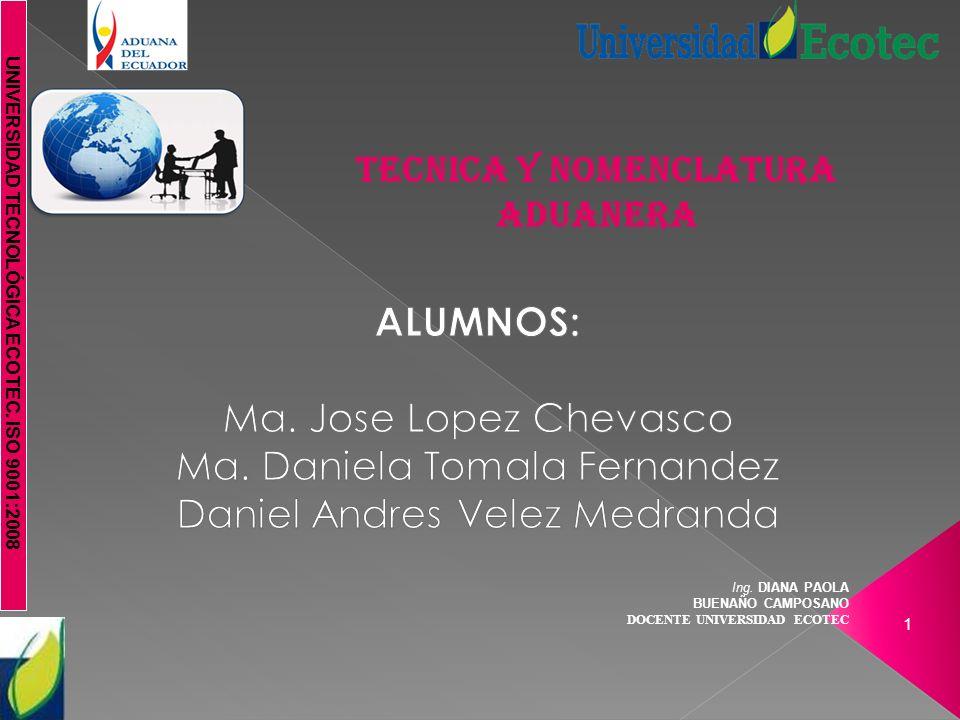 UNIVERSIDAD TECNOLÓGICA ECOTEC. ISO 9001:2008 Ing. DIANA PAOLA BUENAÑO CAMPOSANO DOCENTE UNIVERSIDAD ECOTEC 1 TECNICA Y NOMENCLATURA ADUANERA
