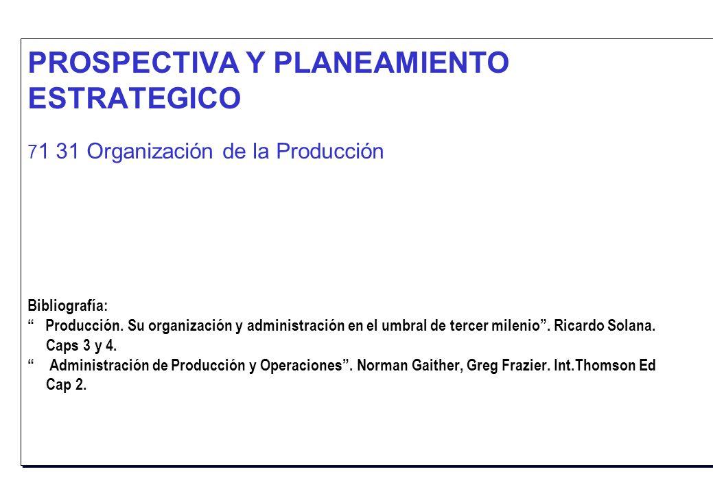 PROSPECTIVA Y PLANEAMIENTO ESTRATEGICO 7 1 31 Organización de la Producción Bibliografía: Producción. Su organización y administración en el umbral de