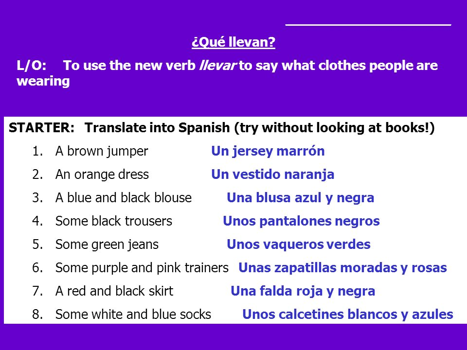 ____________________ ¿Qué llevan? L/O: To use the new verb llevar to say what clothes people are wearing STARTER: Translate into Spanish (try without