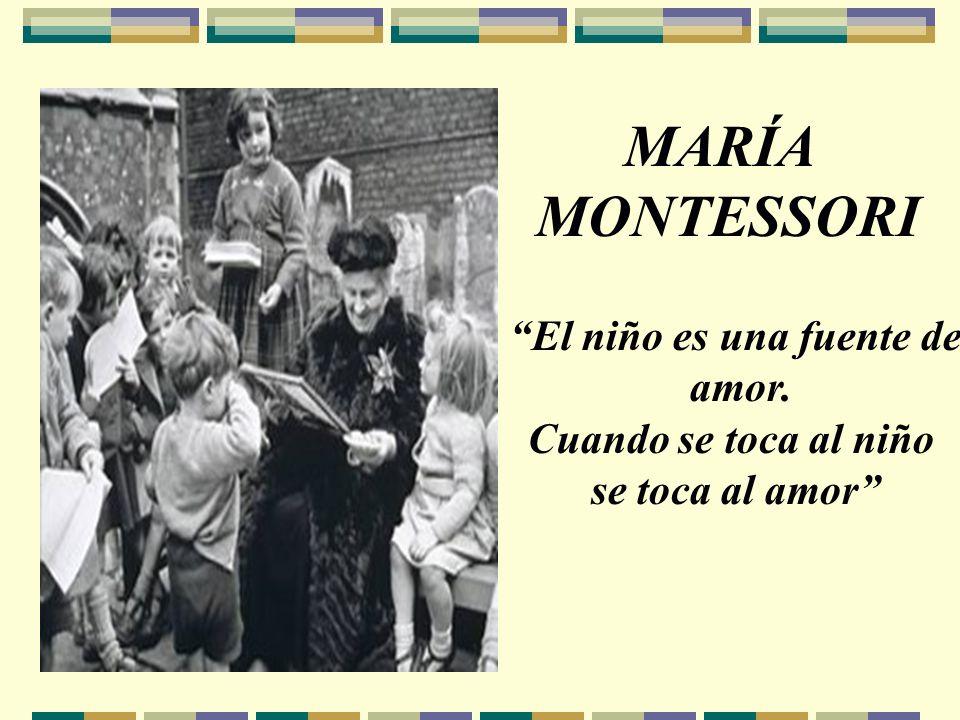 MARÍA MONTESSORI El niño es una fuente de amor. Cuando se toca al niño se toca al amor