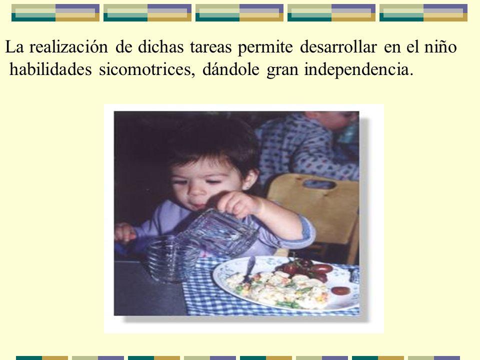 La realización de dichas tareas permite desarrollar en el niño habilidades sicomotrices, dándole gran independencia.