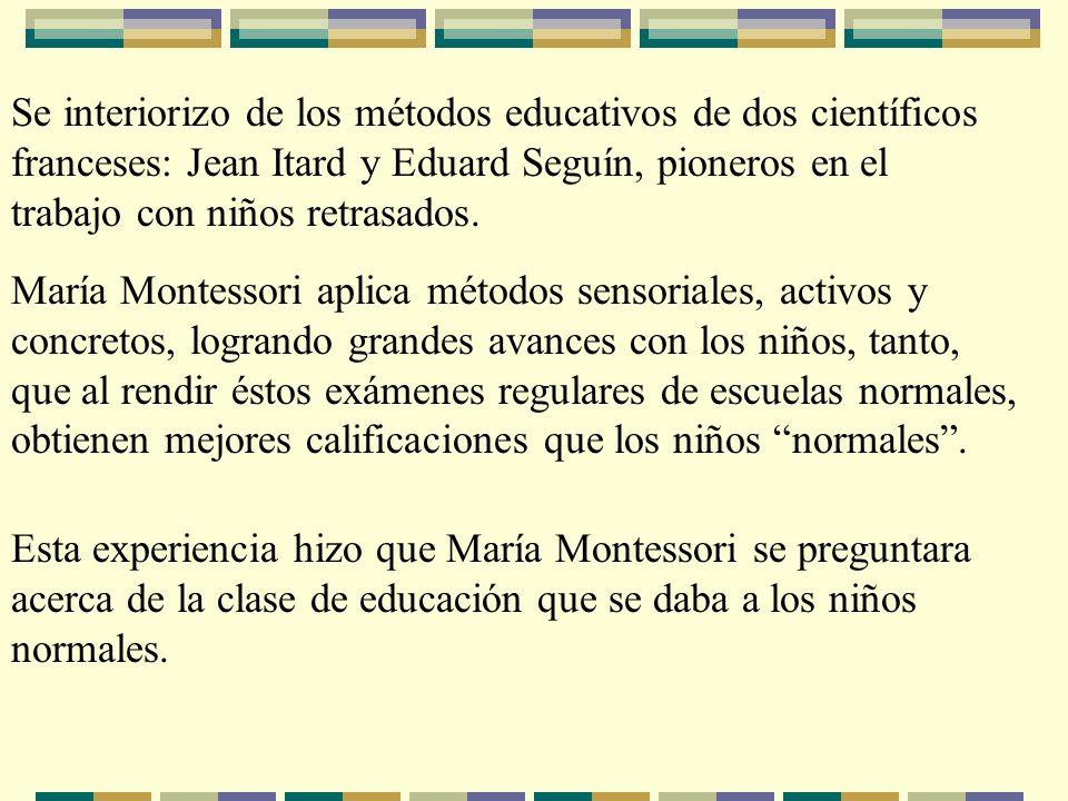 Se interiorizo de los métodos educativos de dos científicos franceses: Jean Itard y Eduard Seguín, pioneros en el trabajo con niños retrasados. María
