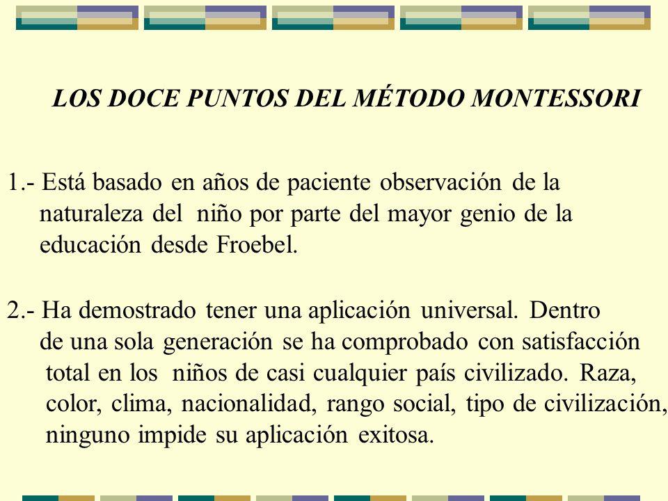 LOS DOCE PUNTOS DEL MÉTODO MONTESSORI 1.- Está basado en años de paciente observación de la naturaleza del niño por parte del mayor genio de la educac