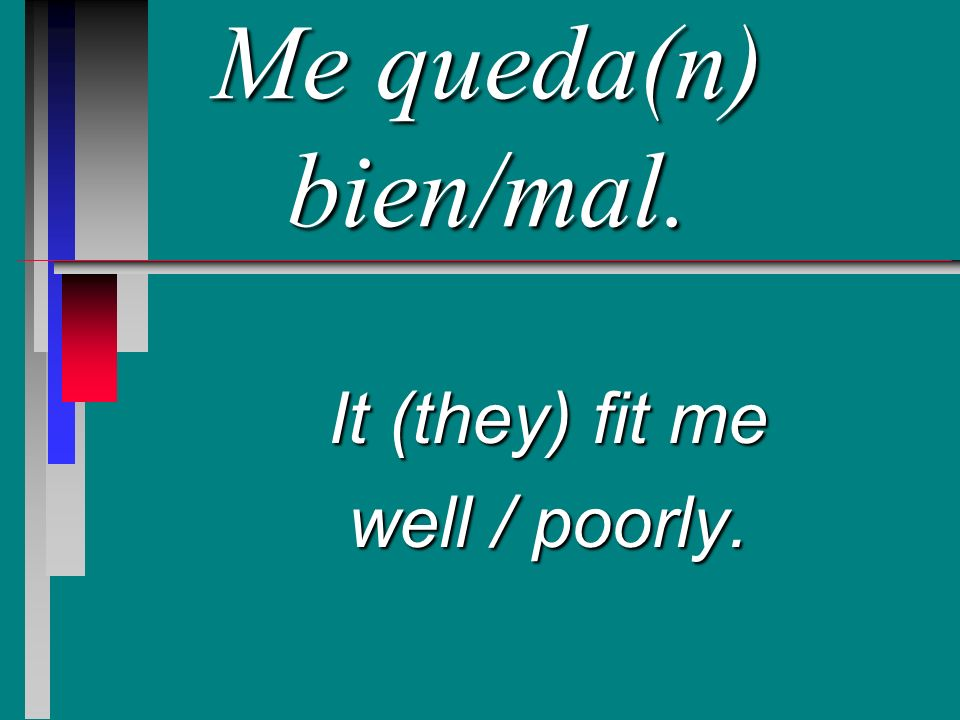 Me queda(n) bien/mal. It (they) fit me well / poorly.
