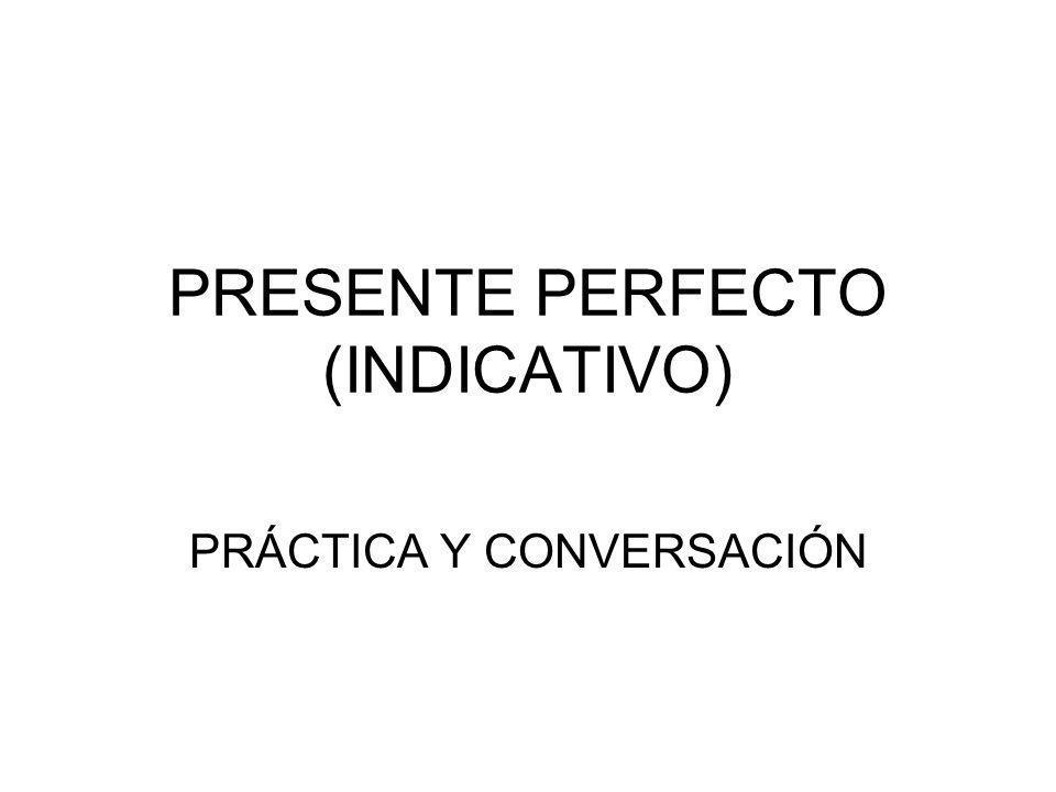 PRESENTE PERFECTO (INDICATIVO) PRÁCTICA Y CONVERSACIÓN