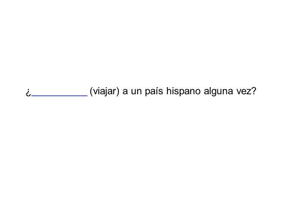¿__________ (viajar) a un país hispano alguna vez?