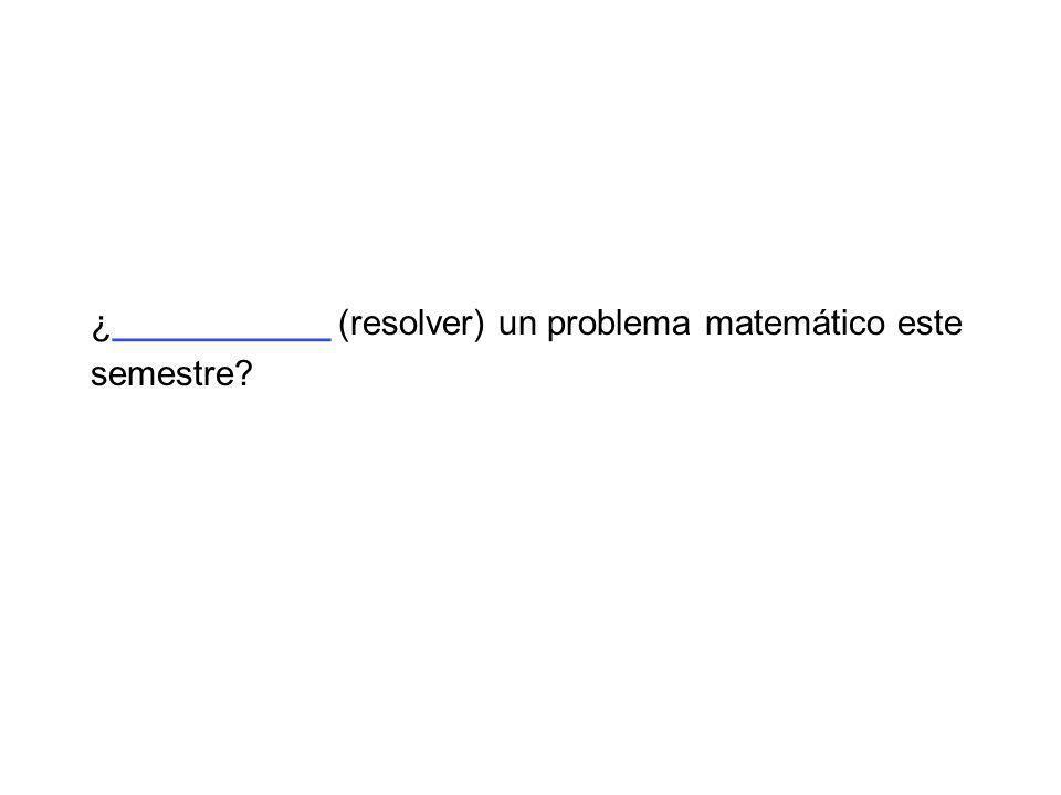 ¿___________ (resolver) un problema matemático este semestre?