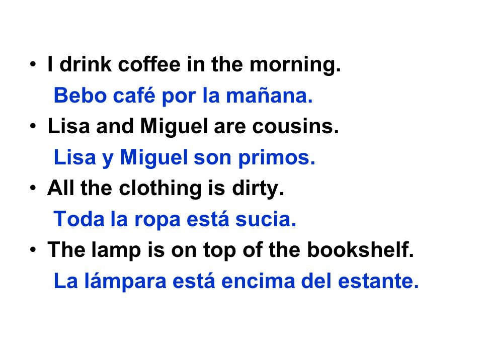 I drink coffee in the morning. Bebo café por la mañana. Lisa and Miguel are cousins. Lisa y Miguel son primos. All the clothing is dirty. Toda la ropa