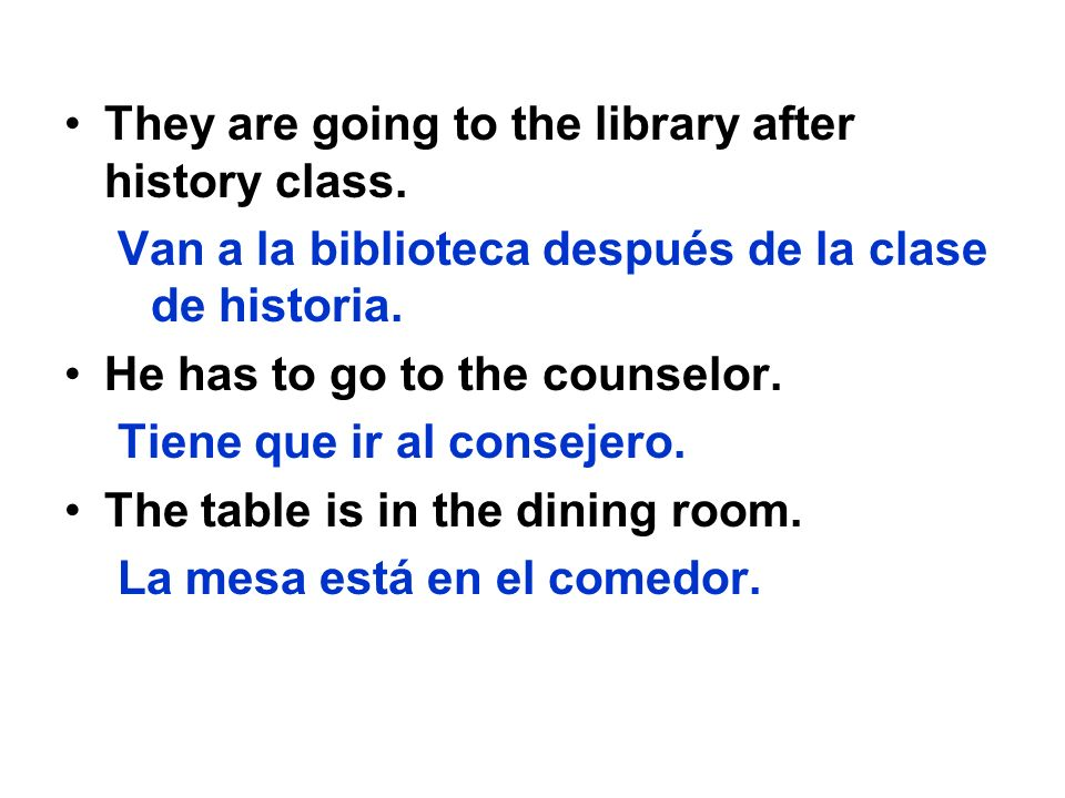 They are going to the library after history class. Van a la biblioteca después de la clase de historia. He has to go to the counselor. Tiene que ir al
