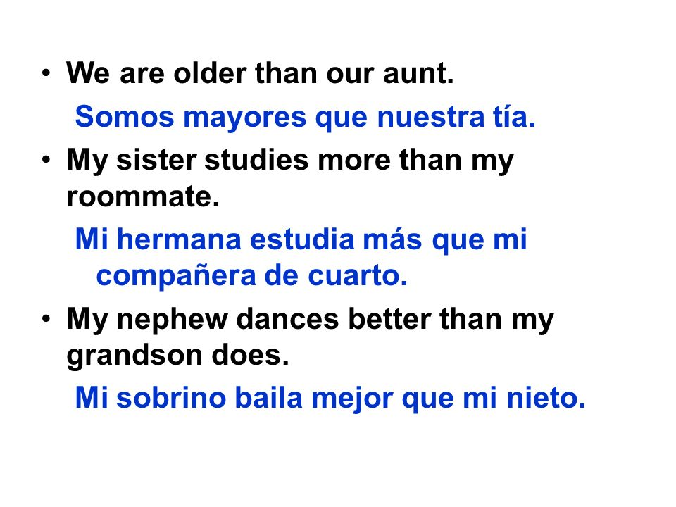 We are older than our aunt. Somos mayores que nuestra tía. My sister studies more than my roommate. Mi hermana estudia más que mi compañera de cuarto.