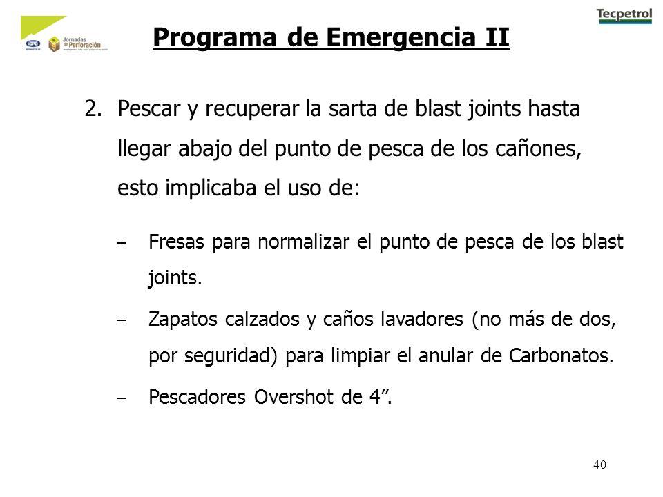 40 Programa de Emergencia II 2.Pescar y recuperar la sarta de blast joints hasta llegar abajo del punto de pesca de los cañones, esto implicaba el uso