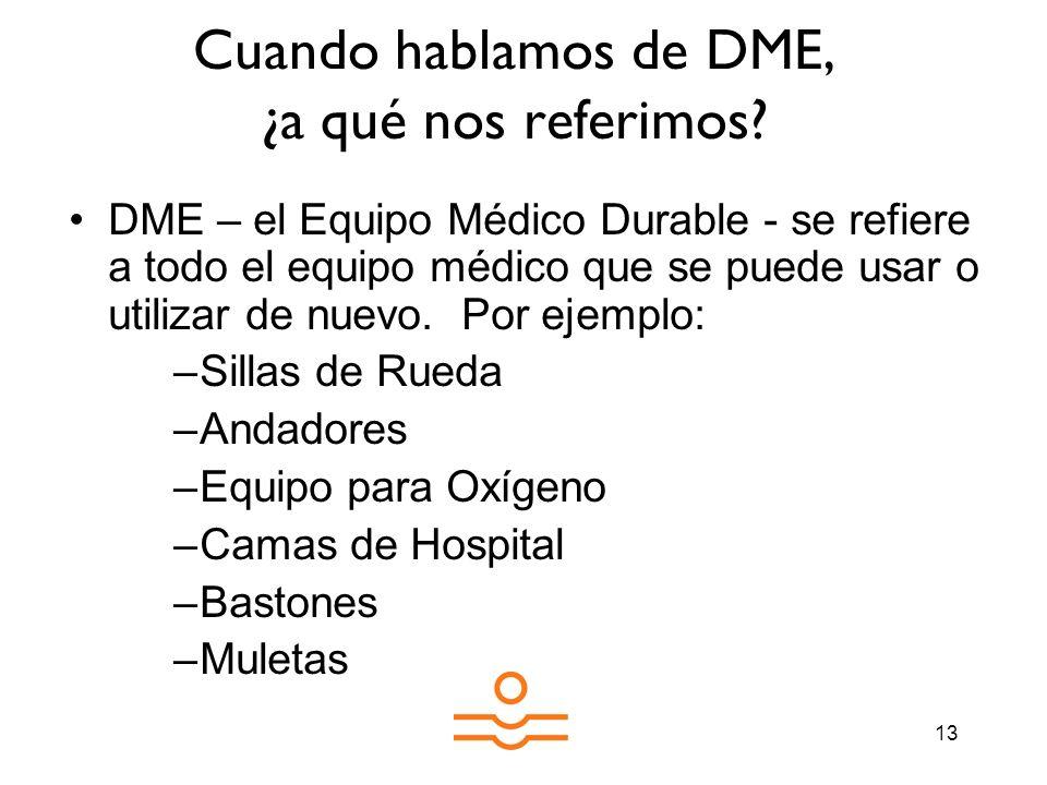 13 Cuando hablamos de DME, ¿a qué nos referimos? DME – el Equipo Médico Durable - se refiere a todo el equipo médico que se puede usar o utilizar de n