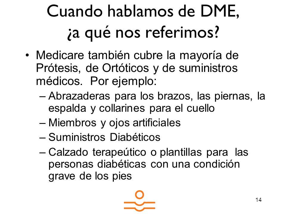 14 Cuando hablamos de DME, ¿a qué nos referimos? Medicare también cubre la mayoría de Prótesis, de Ortóticos y de suministros médicos. Por ejemplo: –A