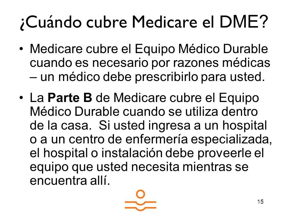 15 ¿Cuándo cubre Medicare el D ME? Medicare cubre el Equipo Médico Durable cuando es necesario por razones médicas – un médico debe prescribirlo para