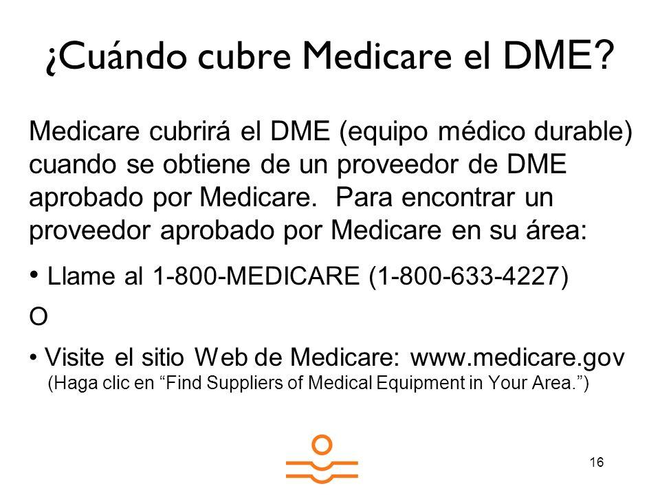 16 ¿Cuándo cubre Medicare el D ME? Medicare cubrirá el DME (equipo médico durable) cuando se obtiene de un proveedor de DME aprobado por Medicare. Par