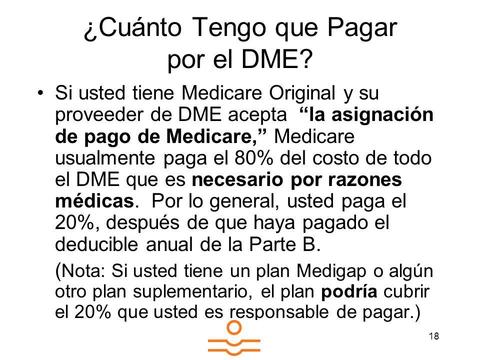18 ¿Cuánto Tengo que Pagar por el DME? Si usted tiene Medicare Original y su proveeder de DME acepta la asignación de pago de Medicare, Medicare usual